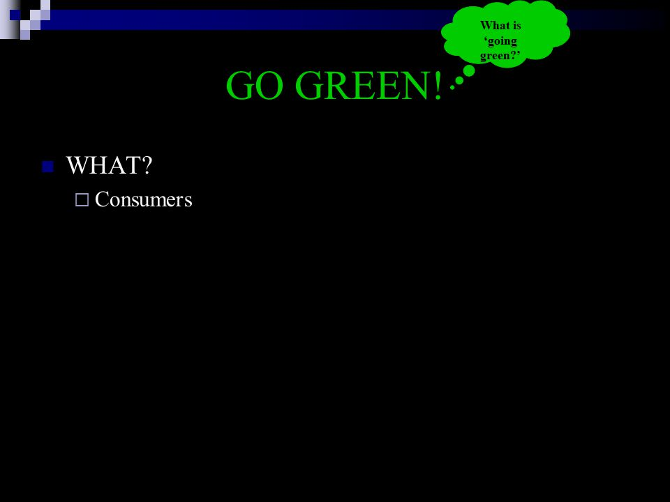 GO GREEN! WHAT?  Consumers What is 'going green?'