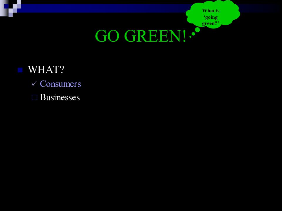 GO GREEN! WHAT? Consumers  Businesses What is 'going green?'