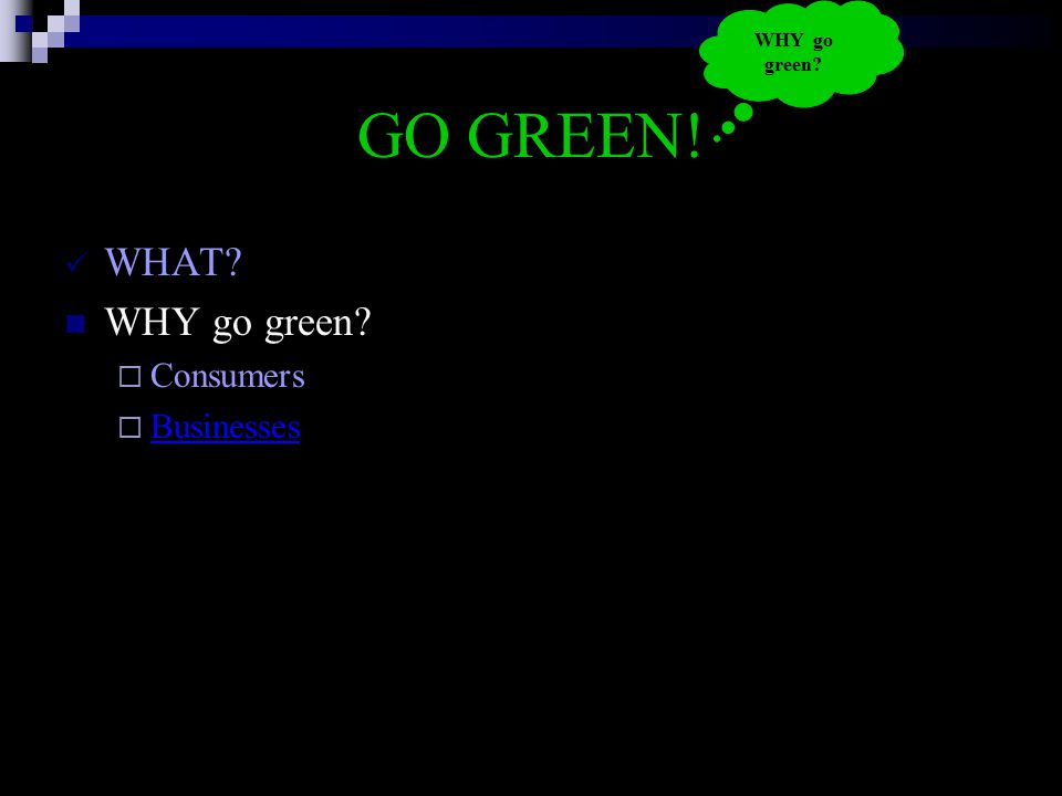 GO GREEN! WHAT? WHY go green?  Consumers  Businesses Businesses WHY go green?