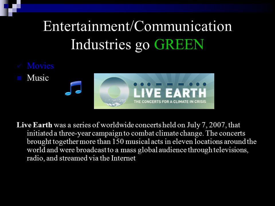 Entertainment/Communication Industries go GREEN Movies Music Live Earth was a series of worldwide concerts held on July 7, 2007, that initiated a three-year campaign to combat climate change.