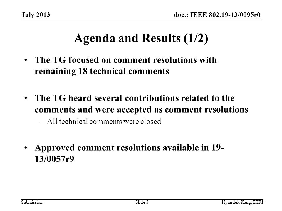 doc.: IEEE 802.19-13/0095r0 Submission Agenda and Results (2/2) TG1 updated 802.19.1 project status (19-13/0080r1) TG1 responded comments from 802.11 WG on 802.19.1 PAR extension Agenda available in 19-13/0082r4 Draft meeting minutes available in 19-13/0094r0 July 2013 Hyunduk Kang, ETRISlide 4