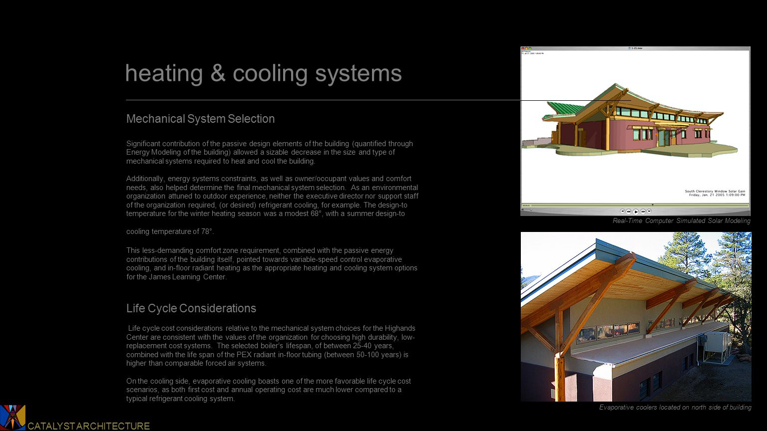 Catalyst Architecture CATALYST ARCHITECTURE heating & cooling systems Mechanical System Selection Significant contribution of the passive design elements of the building (quantified through Energy Modeling of the building) allowed a sizable decrease in the size and type of mechanical systems required to heat and cool the building.