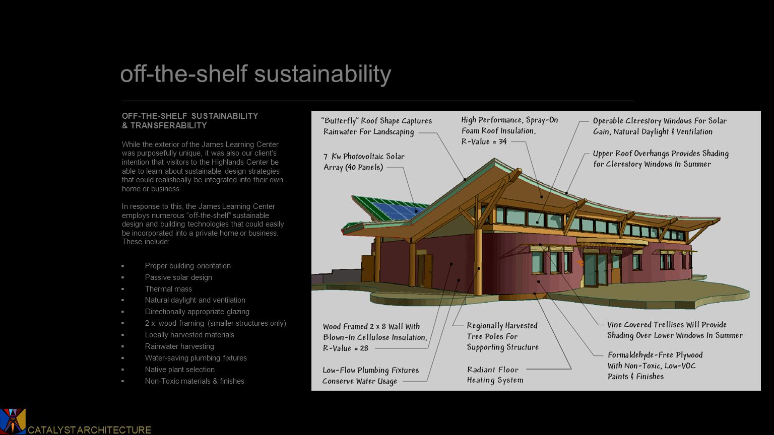 Catalyst Architecture CATALYST ARCHITECTURE off-the-shelf sustainability OFF-THE-SHELF SUSTAINABILITY & TRANSFERABILITY While the exterior of the James Learning Center was purposefully unique, it was also our client's intention that visitors to the Highlands Center be able to learn about sustainable design strategies that could realistically be integrated into their own home or business.