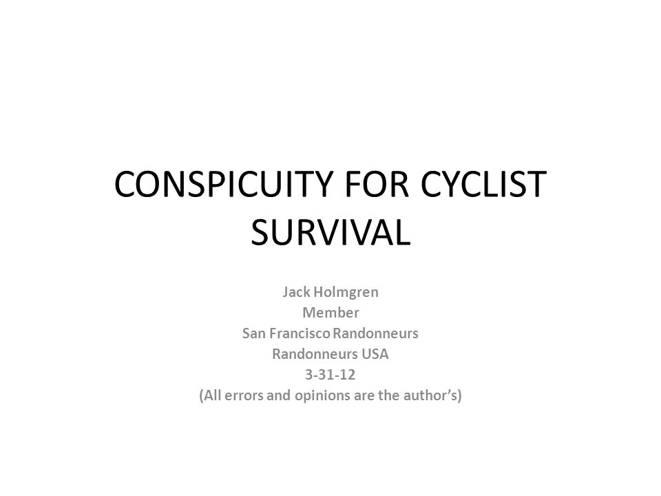 Survival Conspicuity – Wear clothes that stick out during the vast majority of your riding (Daylight) Contrasting colors are best Hi-Viz Yellow Safety Orange The two winners (In a 1994 study, ...fluorescent yellow was found to be best detected and fluorescent orange was found to be best recognized against any of the three backgrounds investigated. (Zwahlen & Vel, abstract) ) But these are of little help at night/low-light.