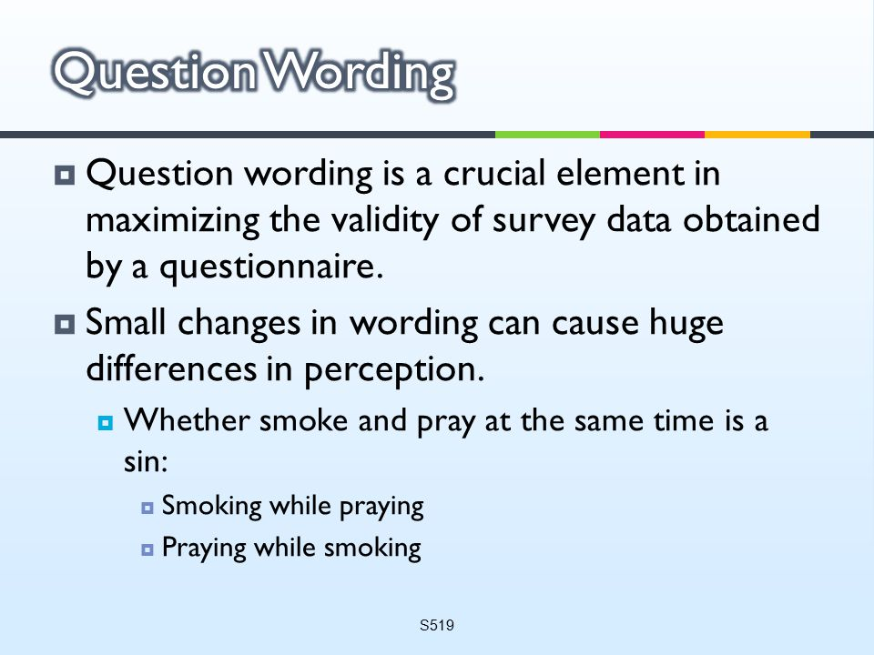  Question wording is a crucial element in maximizing the validity of survey data obtained by a questionnaire.