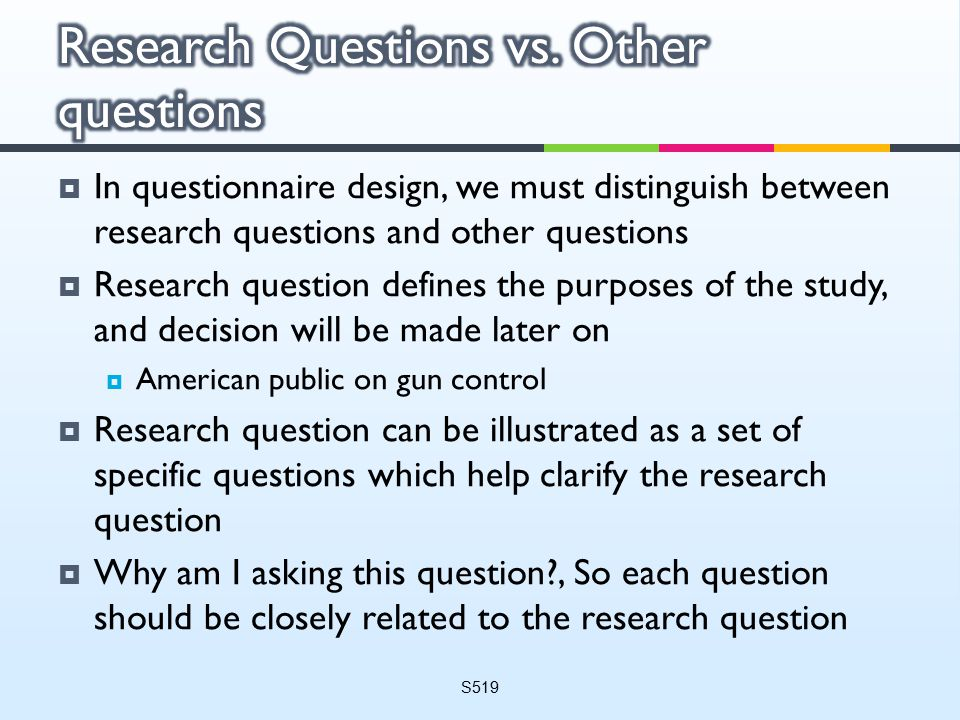  In questionnaire design, we must distinguish between research questions and other questions  Research question defines the purposes of the study, and decision will be made later on  American public on gun control  Research question can be illustrated as a set of specific questions which help clarify the research question  Why am I asking this question , So each question should be closely related to the research question S519
