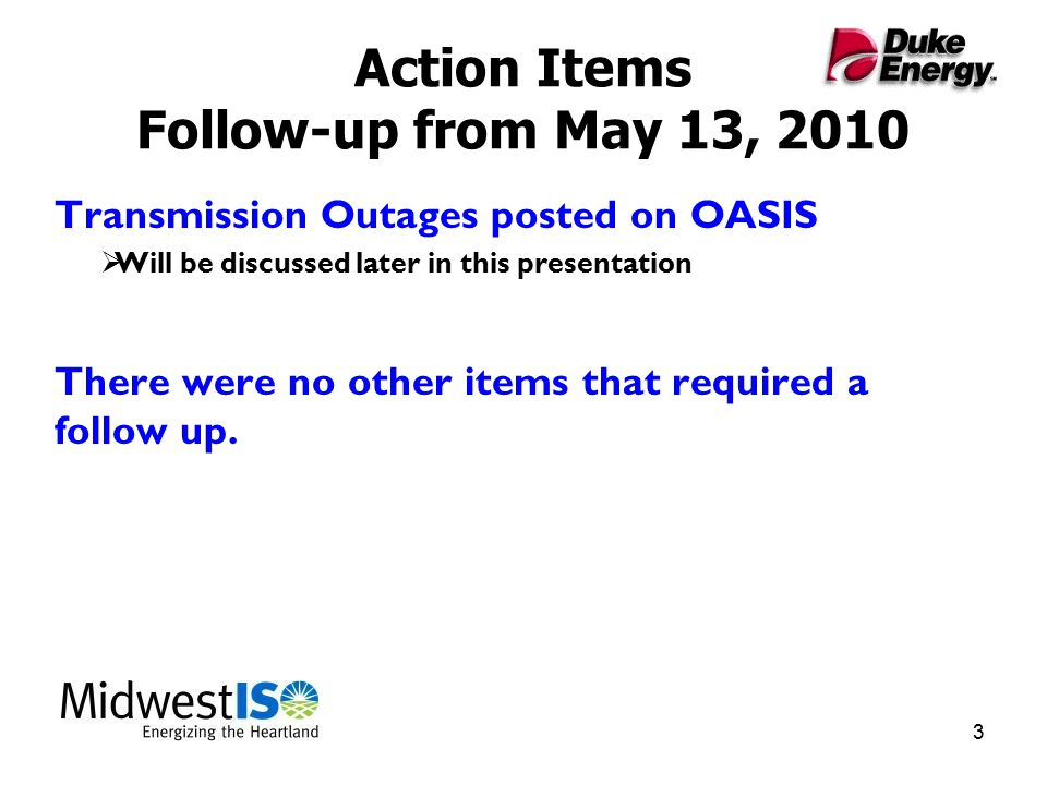 3 Action Items Follow-up from May 13, 2010 Transmission Outages posted on OASIS  Will be discussed later in this presentation There were no other items that required a follow up.