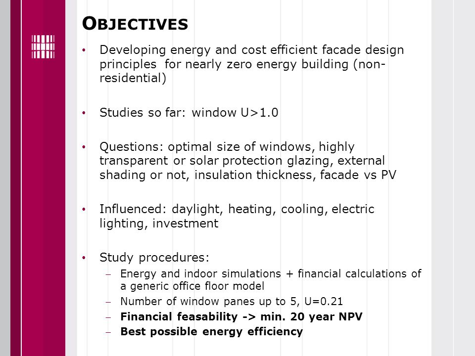 O BJECTIVES Developing energy and cost efficient facade design principles for nearly zero energy building (non- residential) Studies so far: window U>1.0 Questions: optimal size of windows, highly transparent or solar protection glazing, external shading or not, insulation thickness, facade vs PV Influenced: daylight, heating, cooling, electric lighting, investment Study procedures: Energy and indoor simulations + financial calculations of a generic office floor model Number of window panes up to 5, U=0.21 Financial feasability -> min.