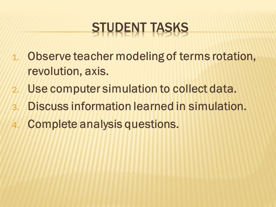 1. Observe teacher modeling of terms rotation, revolution, axis. 2. Use computer simulation to collect data. 3. Discuss information learned in simulat