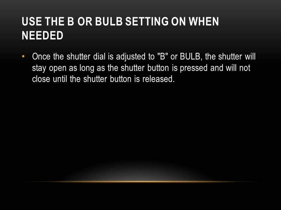 USE THE B OR BULB SETTING ON WHEN NEEDED Once the shutter dial is adjusted to B or BULB, the shutter will stay open as long as the shutter button is pressed and will not close until the shutter button is released.