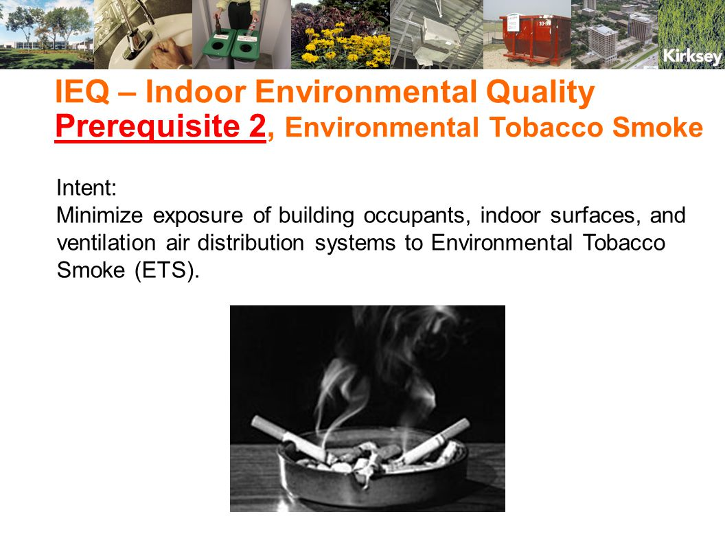 IEQ – Indoor Environmental Quality Prerequisite 2, Environmental Tobacco Smoke Intent: Minimize exposure of building occupants, indoor surfaces, and ventilation air distribution systems to Environmental Tobacco Smoke (ETS).