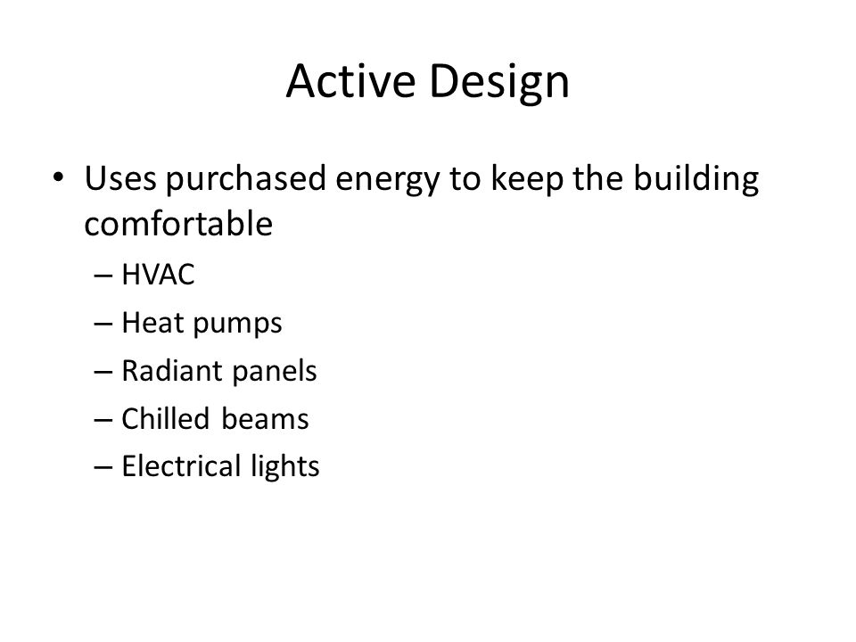Active Design Uses purchased energy to keep the building comfortable – HVAC – Heat pumps – Radiant panels – Chilled beams – Electrical lights