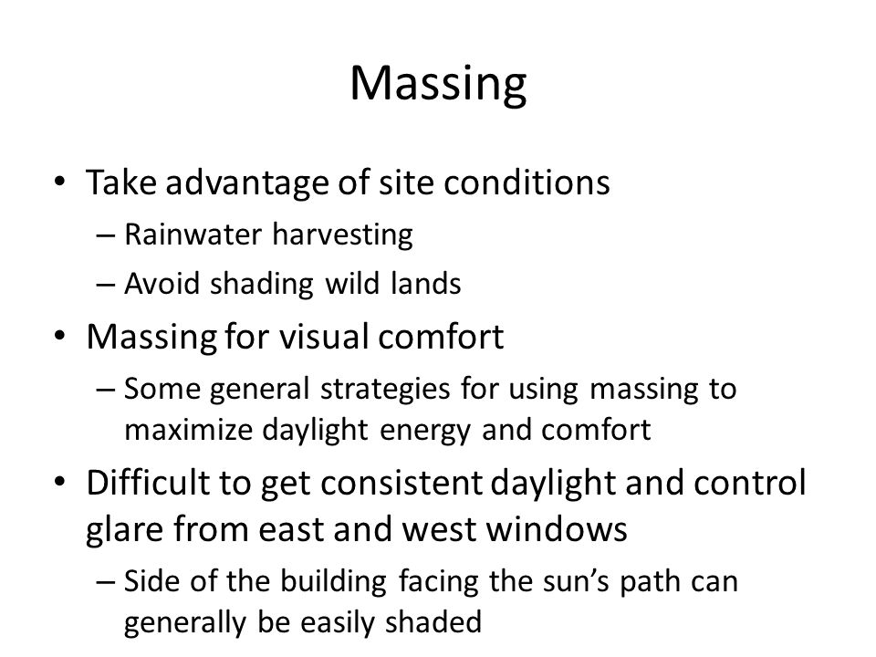 Massing Take advantage of site conditions – Rainwater harvesting – Avoid shading wild lands Massing for visual comfort – Some general strategies for using massing to maximize daylight energy and comfort Difficult to get consistent daylight and control glare from east and west windows – Side of the building facing the sun's path can generally be easily shaded