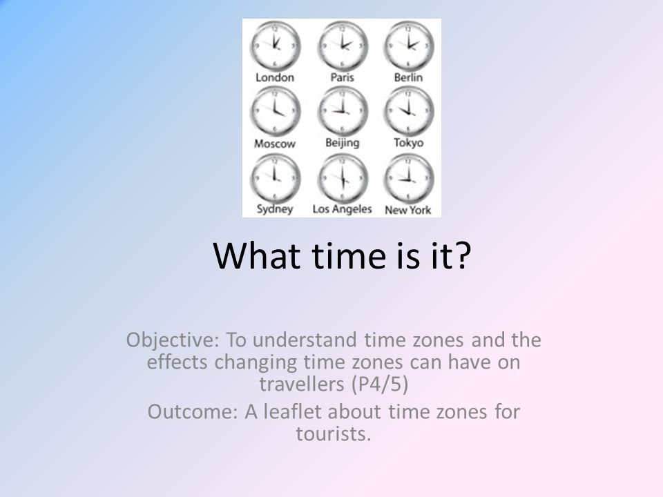 What time is it? Objective: To understand time zones and the effects changing time zones can have on travellers (P4/5) Outcome: A leaflet about time z