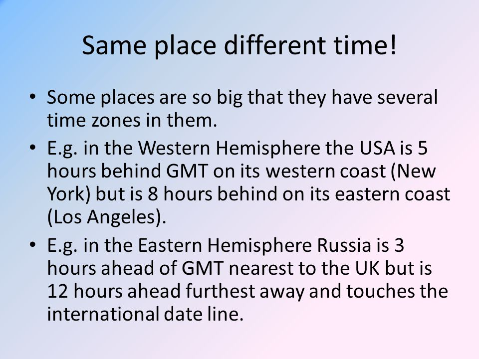 Same place different time! Some places are so big that they have several time zones in them. E.g. in the Western Hemisphere the USA is 5 hours behind
