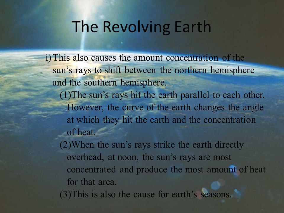 The Revolving Earth i)This also causes the amount concentration of the sun's rays to shift between the northern hemisphere and the southern hemisphere.