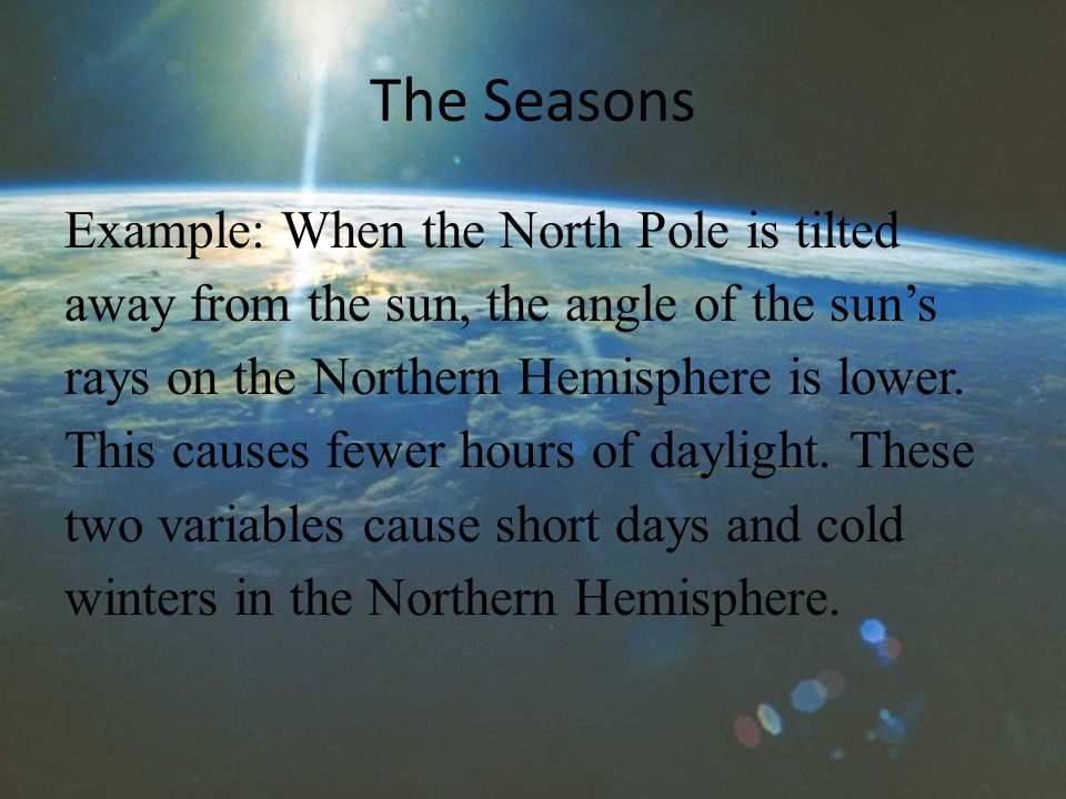 The Seasons Example: When the North Pole is tilted away from the sun, the angle of the sun's rays on the Northern Hemisphere is lower.