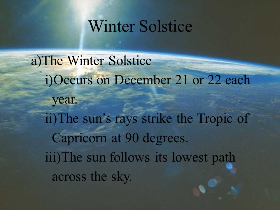 Winter Solstice a)The Winter Solstice i)Occurs on December 21 or 22 each year.