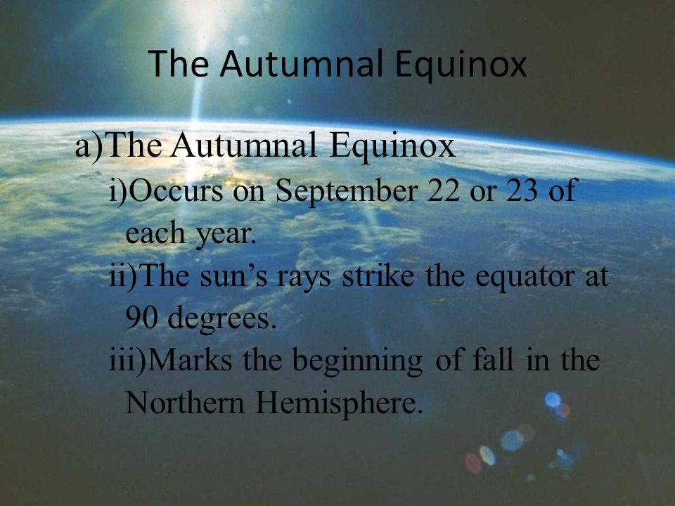 The Autumnal Equinox a)The Autumnal Equinox i)Occurs on September 22 or 23 of each year.