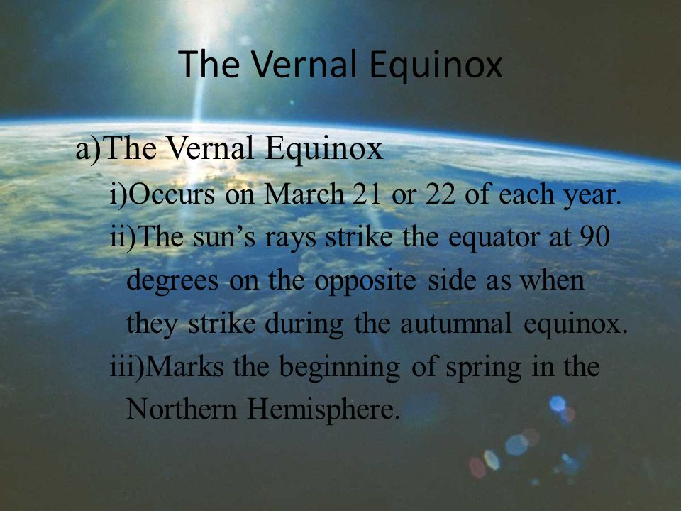 The Vernal Equinox a)The Vernal Equinox i)Occurs on March 21 or 22 of each year.