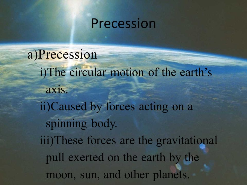 Precession a)Precession i)The circular motion of the earth's axis.