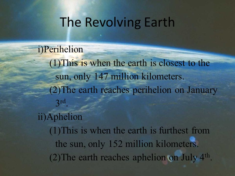 The Revolving Earth i)Perihelion (1)This is when the earth is closest to the sun, only 147 million kilometers.