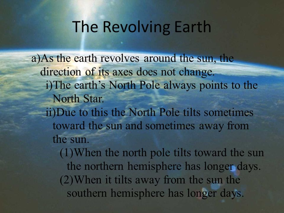 The Revolving Earth a)As the earth revolves around the sun, the direction of its axes does not change.