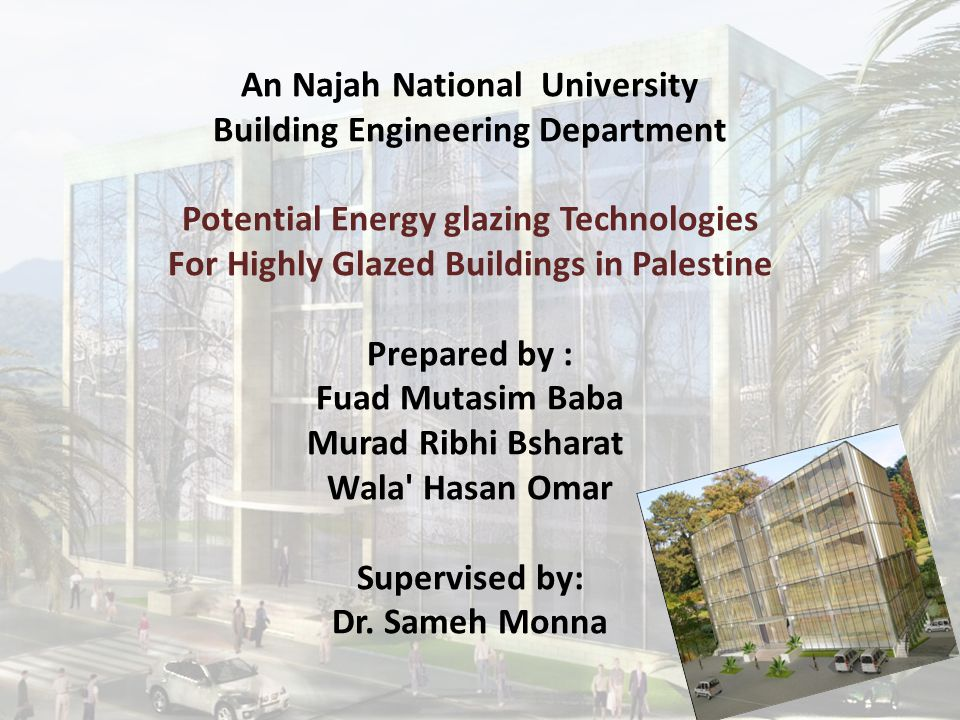 An Najah National University Building Engineering Department Potential Energy glazing Technologies For Highly Glazed Buildings in Palestine Prepared by : Fuad Mutasim Baba Murad Ribhi Bsharat Wala Hasan Omar Supervised by: Dr.
