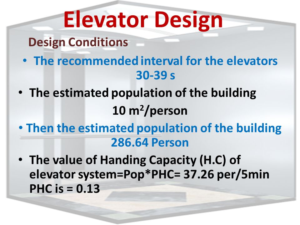 Elevator Design The recommended interval for the elevators 30-39 s The estimated population of the building 10 m 2 /person Then the estimated population of the building 286.64 Person The value of Handing Capacity (H.C) of elevator system=Pop*PHC= 37.26 per/5min PHC is = 0.13 Design Conditions