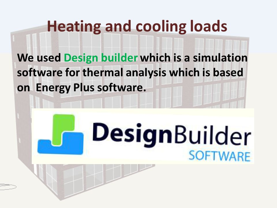 Heating and cooling loads We used Design builder which is a simulation software for thermal analysis which is based on Energy Plus software.