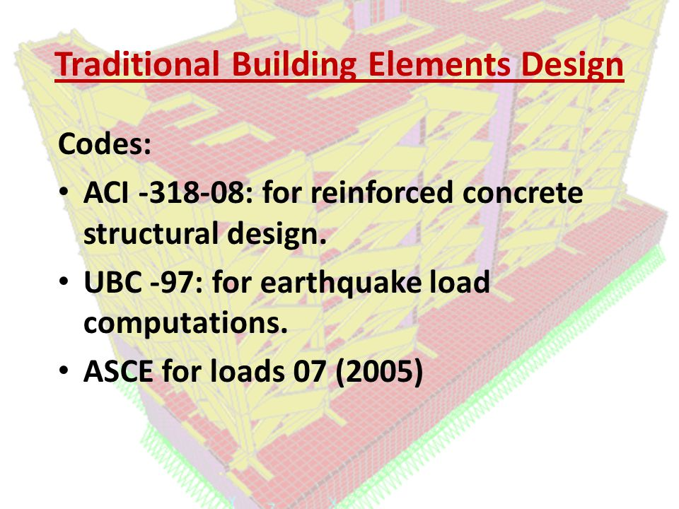 Traditional Building Elements Design Codes: ACI -318-08: for reinforced concrete structural design.
