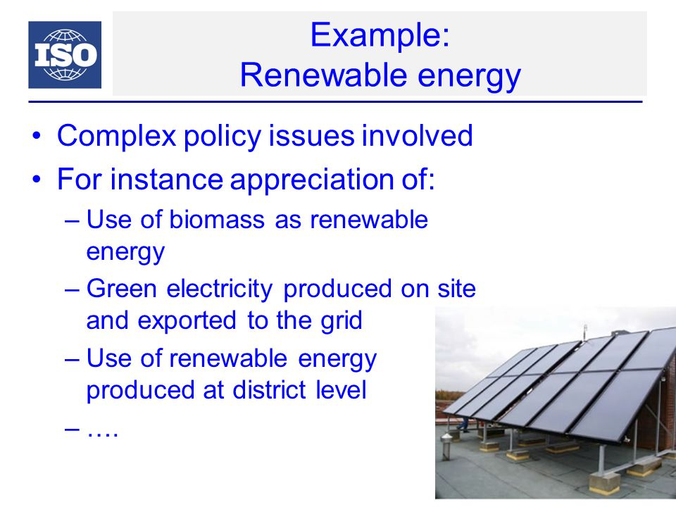 Example: Renewable energy Complex policy issues involved For instance appreciation of: –Use of biomass as renewable energy –Green electricity produced