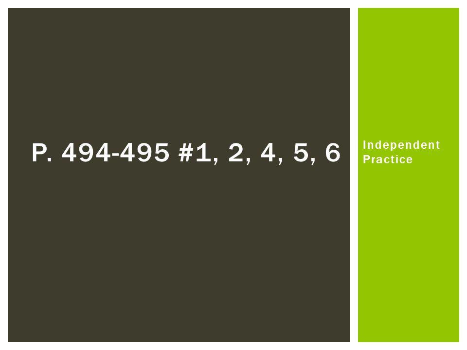 Independent Practice P. 494-495 #1, 2, 4, 5, 6