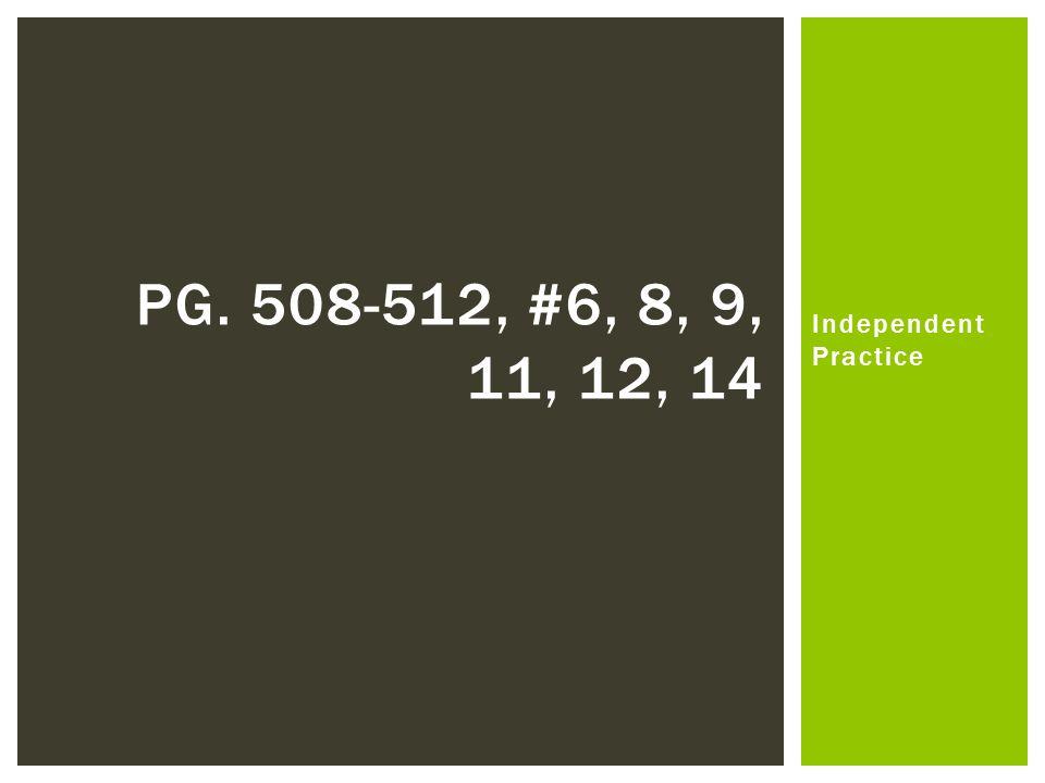 Independent Practice PG. 508-512, #6, 8, 9, 11, 12, 14