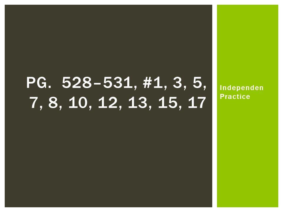Independen Practice PG. 528–531, #1, 3, 5, 7, 8, 10, 12, 13, 15, 17