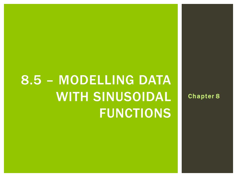 Chapter 8 8.5 – MODELLING DATA WITH SINUSOIDAL FUNCTIONS