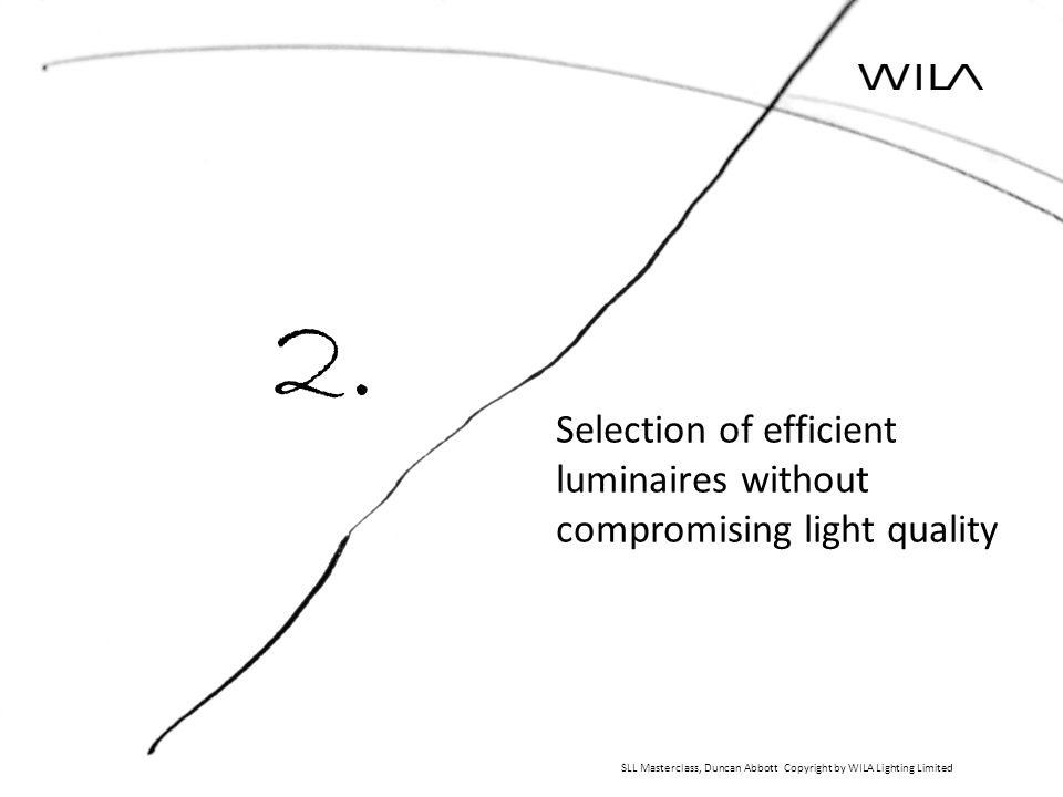 Selection of efficient luminaires without compromising light quality SLL Masterclass, Duncan Abbott Copyright by WILA Lighting Limited 2.
