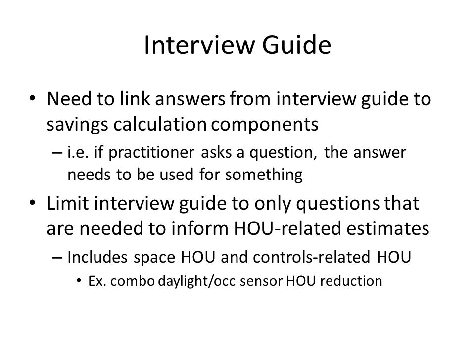 Interview Guide Need to determine if the guide asks the correct questions to get answers needed for savings estimation – Can we remove some.