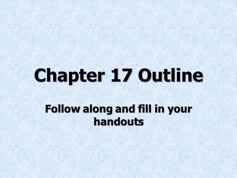 Chapter 17 Outline Follow along and fill in your handouts