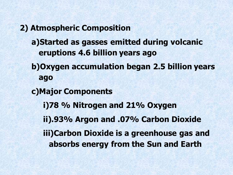 2) Atmospheric Composition a)Started as gasses emitted during volcanic eruptions 4.6 billion years ago b)Oxygen accumulation began 2.5 billion years ago c)Major Components i)78 % Nitrogen and 21% Oxygen ii).93% Argon and.07% Carbon Dioxide iii)Carbon Dioxide is a greenhouse gas and absorbs energy from the Sun and Earth