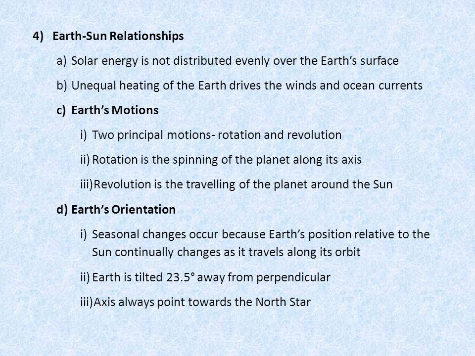 4) Earth-Sun Relationships a)Solar energy is not distributed evenly over the Earth's surface b)Unequal heating of the Earth drives the winds and ocean currents c)Earth's Motions i)Two principal motions- rotation and revolution ii)Rotation is the spinning of the planet along its axis iii)Revolution is the travelling of the planet around the Sun d)Earth's Orientation i)Seasonal changes occur because Earth's position relative to the Sun continually changes as it travels along its orbit ii)Earth is tilted 23.5° away from perpendicular iii)Axis always point towards the North Star