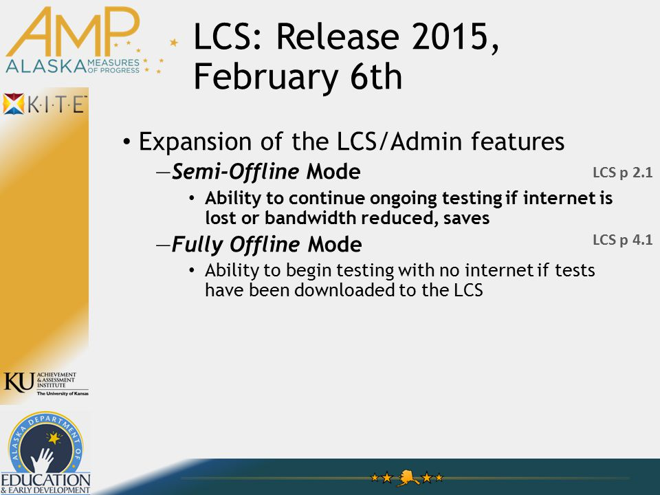 LCS: Release 2015, February 6th Expansion of the LCS/Admin features —Semi-Offline Mode Ability to continue ongoing testing if internet is lost or bandwidth reduced, saves —Fully Offline Mode Ability to begin testing with no internet if tests have been downloaded to the LCS LCS p 4.1 LCS p 2.1