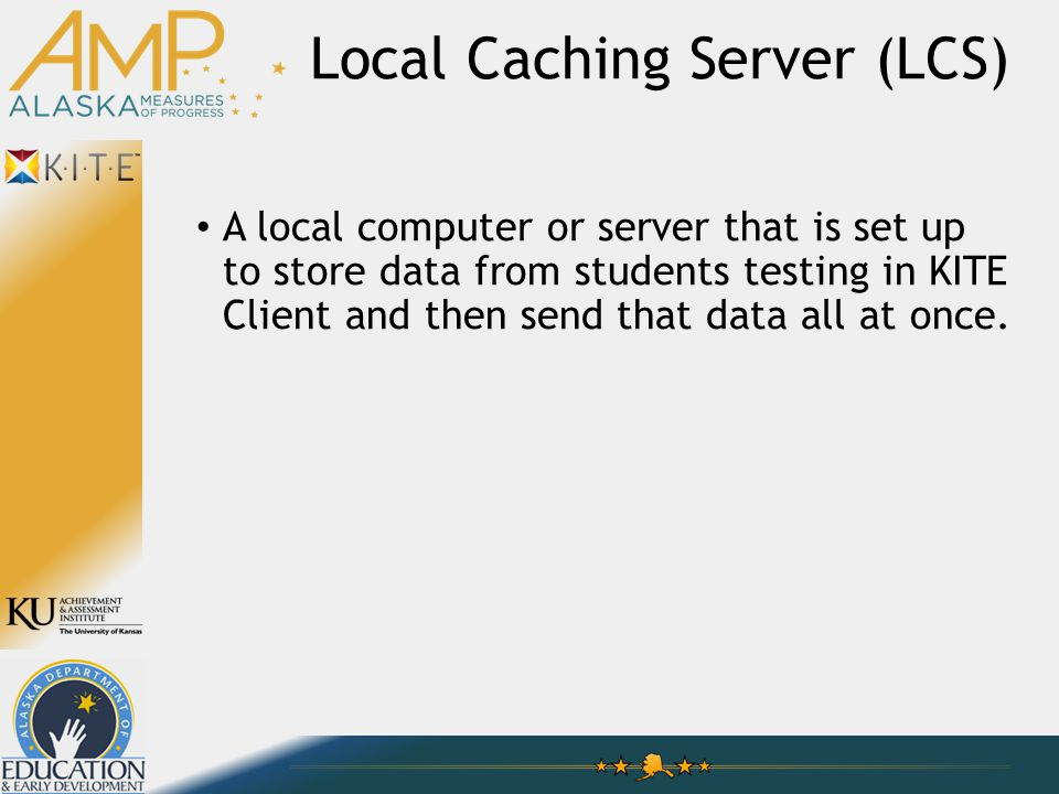 Local Caching Server (LCS) A local computer or server that is set up to store data from students testing in KITE Client and then send that data all at once.
