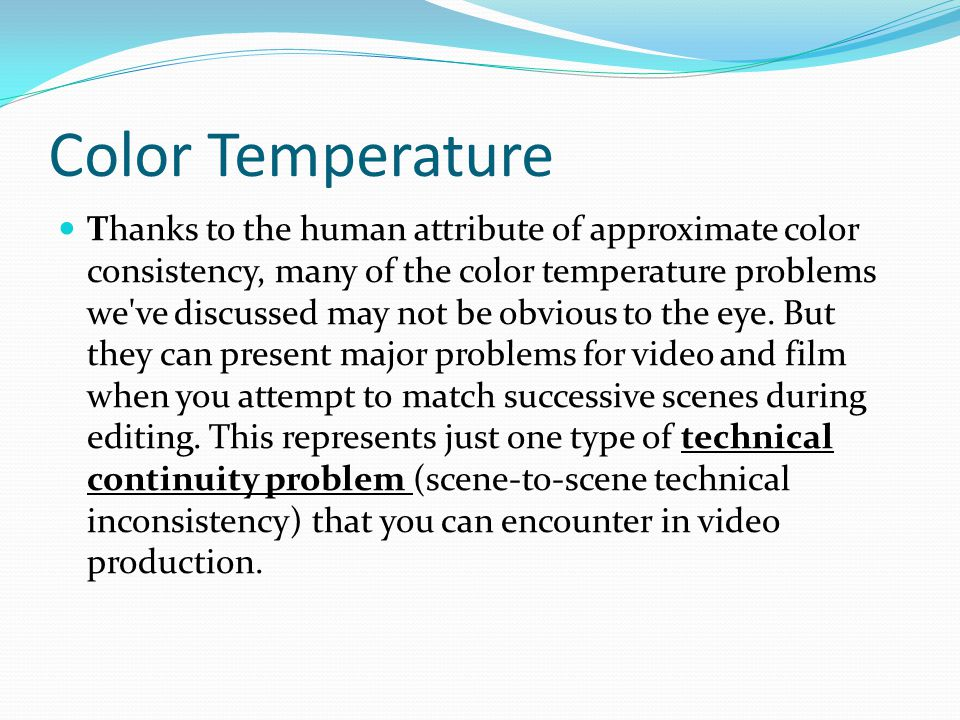 Color Temperature Thanks to the human attribute of approximate color consistency, many of the color temperature problems we ve discussed may not be obvious to the eye.