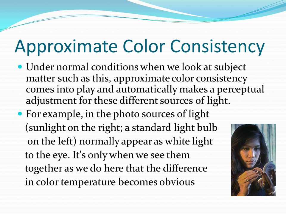 Approximate Color Consistency Under normal conditions when we look at subject matter such as this, approximate color consistency comes into play and automatically makes a perceptual adjustment for these different sources of light.
