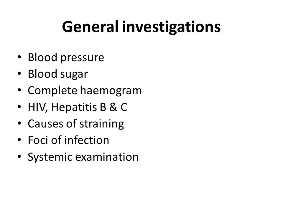 General investigations Blood pressure Blood sugar Complete haemogram HIV, Hepatitis B & C Causes of straining Foci of infection Systemic examination