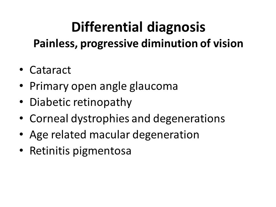 Differential diagnosis Painless, progressive diminution of vision Cataract Primary open angle glaucoma Diabetic retinopathy Corneal dystrophies and degenerations Age related macular degeneration Retinitis pigmentosa