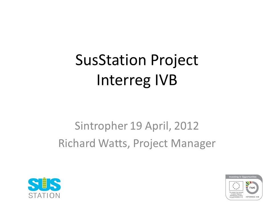 SusStation Project Interreg IVB Sintropher 19 April, 2012 Richard Watts, Project Manager