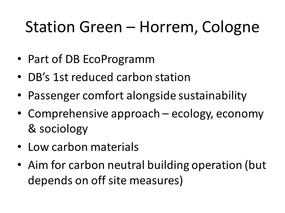 Station Green – Horrem, Cologne Part of DB EcoProgramm DB's 1st reduced carbon station Passenger comfort alongside sustainability Comprehensive approach – ecology, economy & sociology Low carbon materials Aim for carbon neutral building operation (but depends on off site measures)