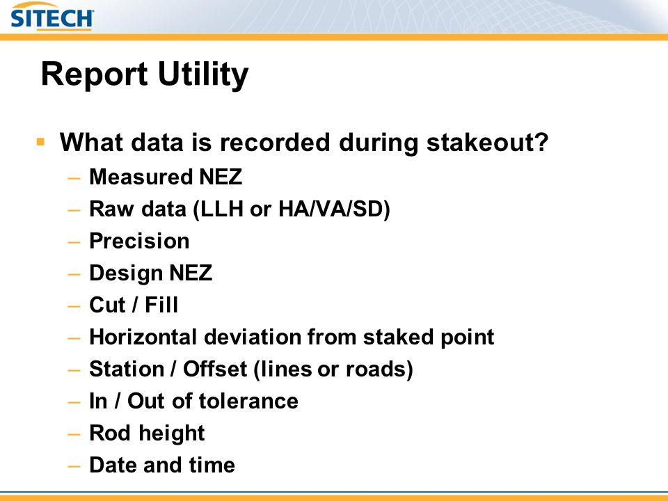 Report Utility  What data is recorded during stakeout? –Measured NEZ –Raw data (LLH or HA/VA/SD) –Precision –Design NEZ –Cut / Fill –Horizontal devia